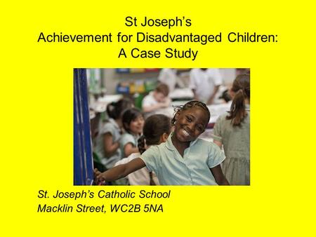 St Joseph's Achievement for Disadvantaged Children: A Case Study St. Joseph's Catholic School Macklin Street, WC2B 5NA.