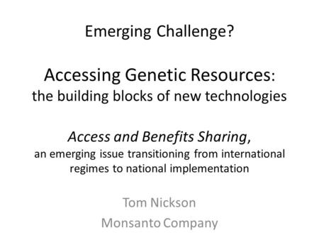 Emerging Challenge? Accessing Genetic Resources : the building blocks of new technologies Access and Benefits Sharing, an emerging issue transitioning.