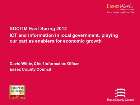 SOCITM East Spring 2012 ICT and information in local government, playing our part as enablers for economic growth David Wilde, Chief Information Officer.