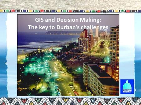GIS and Decision Making: The key to Durban's challenges.