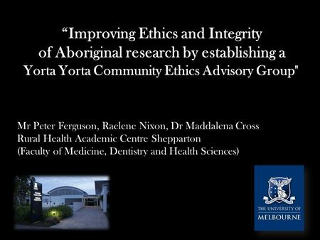 """Improving Ethics and Integrity of Aboriginal research by establishing a Yorta Yorta Community Ethics Advisory Group Mr Peter Ferguson, Raelene Nixon,"