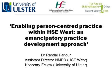 'Enabling person-centred practice within HSE West: an emancipatory practice development approach' Dr Randal Parlour Assistant Director NMPD (HSE West)
