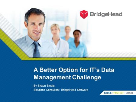 A Better Option for IT's Data Management Challenge By Shaun Smale Solutions Consultant, BridgeHead Software.