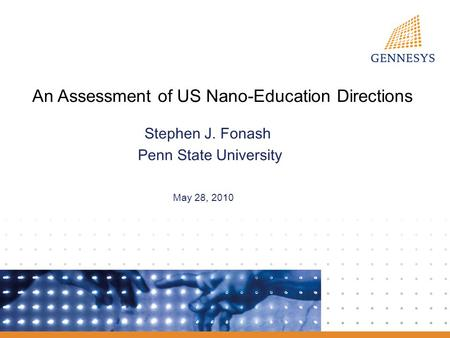 An Assessment of US Nano-Education Directions Stephen J. Fonash Penn State University May 28, 2010.