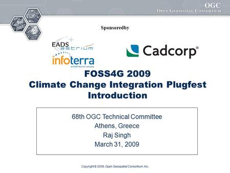 Copyright © 2009, Open Geospatial Consortium, Inc. FOSS4G 2009 Climate Change Integration Plugfest Introduction 68th OGC Technical Committee Athens, Greece.