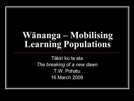 Wānanga – Mobilising Learning Populations Tākiri ko te ata The breaking of a new dawn T.W. Pohatu 16 March 2009.