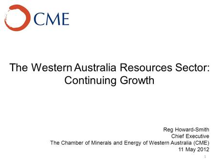 The Western Australia Resources Sector: Continuing Growth 1 Reg Howard-Smith Chief Executive The Chamber of Minerals and Energy of Western Australia (CME)