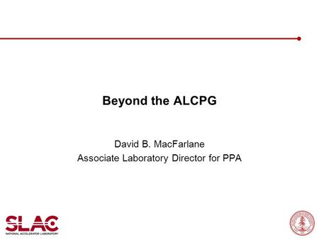 Beyond the ALCPG David B. MacFarlane Associate Laboratory Director for PPA.