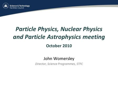 Particle Physics, Nuclear Physics and Particle Astrophysics meeting October 2010 John Womersley Director, Science Programmes, STFC.