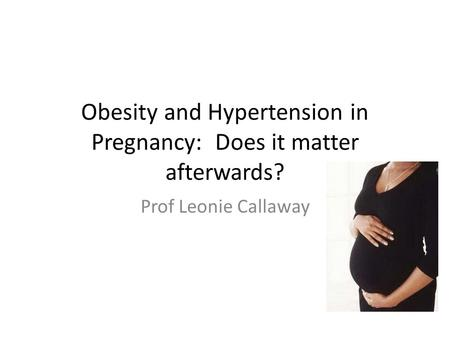 Obesity and Hypertension in Pregnancy: Does it matter afterwards? Prof Leonie Callaway.