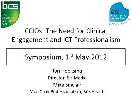 CCIOs: The Need for Clinical Engagement and ICT Professionalism Jon Hoeksma Director, EH Media Mike Sinclair Vice-Chair Professionalism, BCS Health Symposium,