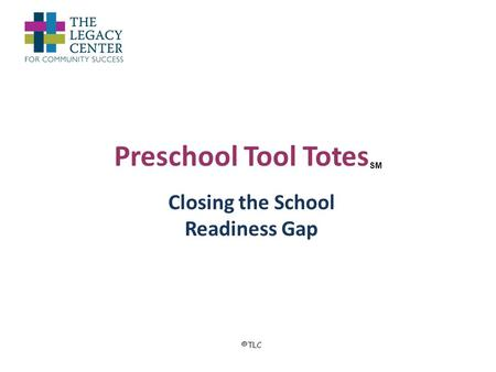 Preschool Tool Totes SM Closing the School Readiness Gap ©TLC.