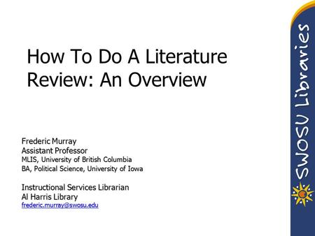 How To Do A Literature Review: An Overview Frederic Murray Assistant Professor MLIS, University of British Columbia BA, Political Science, University of.