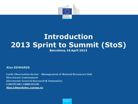 Research and Innovation Research and Innovation Introduction 2013 Sprint to Summit (StoS) Barcelona, 16 April 2013 Alan EDWARDS Earth Observation Sector.