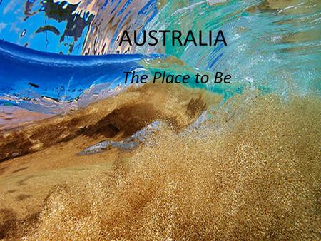 AUSTRALIA The Place to Be. Australia's egalitarian values, political stability, relaxed lifestyle, high standard of living, free healthcare and world-class.