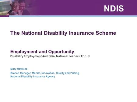 NDIS The National Disability Insurance Scheme Employment and Opportunity Disability Employment Australia, National Leaders' Forum Mary Hawkins Branch Manager,