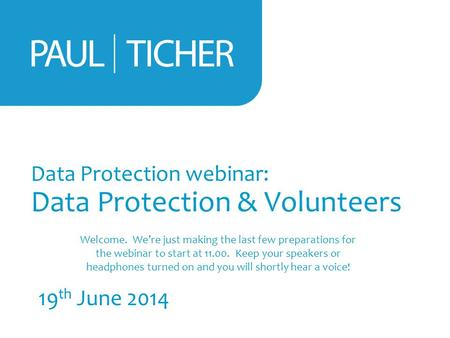 Data Protection webinar: Data Protection & Volunteers 19 th June 2014 Welcome. We're just making the last few preparations for the webinar to start at.
