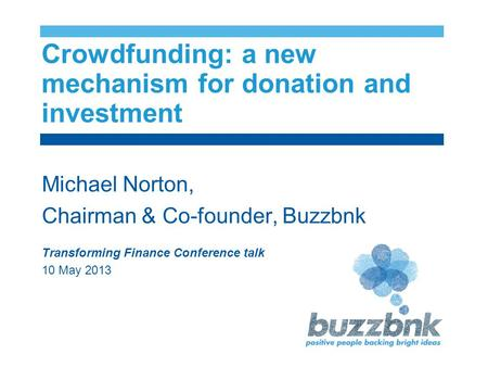 Crowdfunding: a new mechanism for donation and investment Michael Norton, Chairman & Co-founder, Buzzbnk Transforming Finance Conference talk 10 May 2013.