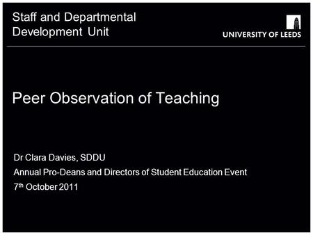 Staff and Departmental Development Unit Peer Observation of Teaching Dr Clara Davies, SDDU Annual Pro-Deans and Directors of Student Education Event 7.