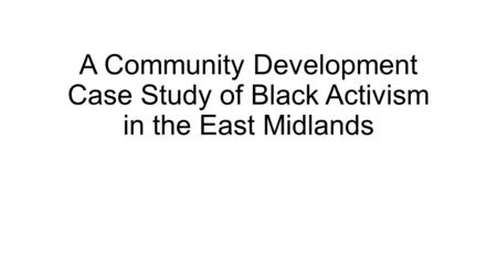 A Community Development Case Study of Black Activism in the East Midlands.