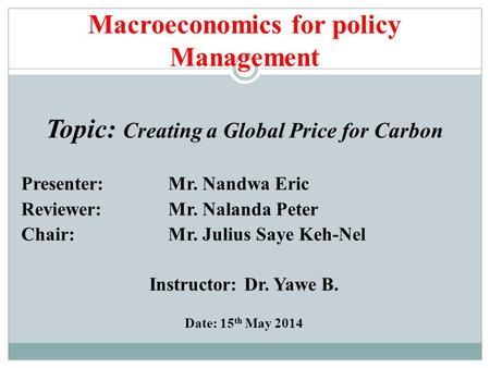Macroeconomics for policy Management Topic: Creating a Global Price for Carbon Presenter: Mr. Nandwa Eric Reviewer: Mr. Nalanda Peter Chair: Mr. Julius.