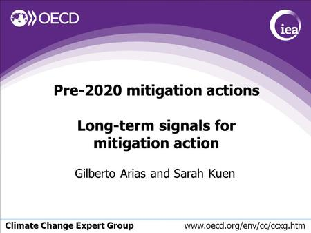 Climate Change Expert Group www.oecd.org/env/cc/ccxg.htm Pre-2020 mitigation actions Long-term signals for mitigation action Gilberto Arias and Sarah Kuen.