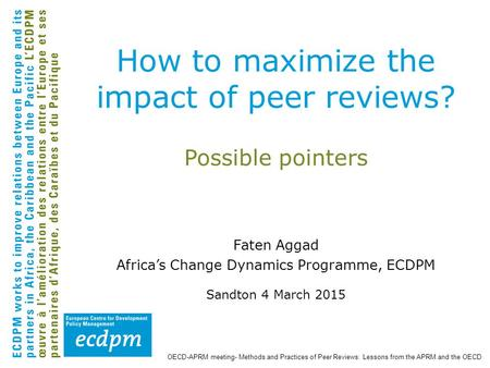 Possible pointers Faten Aggad Africa's Change Dynamics Programme, ECDPM Sandton 4 March 2015 How to maximize the impact of peer reviews? OECD-APRM meeting-