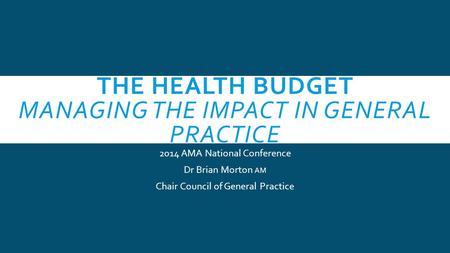 THE HEALTH BUDGET MANAGING THE IMPACT IN GENERAL PRACTICE 2014 AMA National Conference Dr Brian Morton AM Chair Council of General Practice.