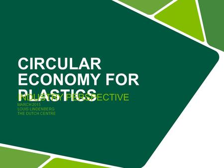 CIRCULAR ECONOMY FOR PLASTICS INDUSTRY PERSPECTIVE MARCH 2015 LOUIS LINDENBERG THE DUTCH CENTRE.