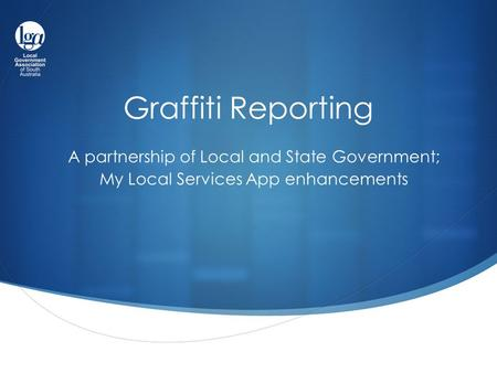 Graffiti Reporting A partnership of Local and State Government; My Local Services App enhancements.
