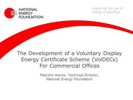 The Development of a Voluntary Display Energy Certificate Scheme (VolDECs) For Commercial Offices Malcolm Hanna, Technical Director, National Energy Foundation.