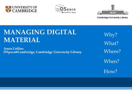 Cambridge University Library What? Why? Where? How? When? MANAGING DIGITAL MATERIAL Anna Collins Cambridge University Library.