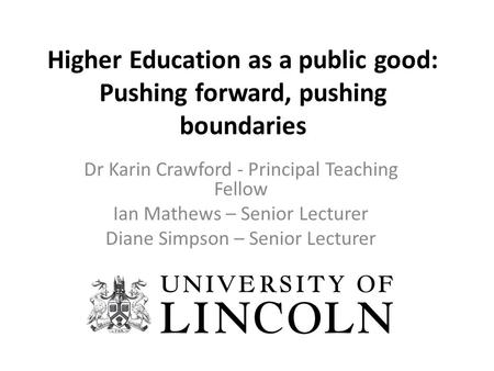 Higher Education as a public good: Pushing forward, pushing boundaries Dr Karin Crawford - Principal Teaching Fellow Ian Mathews – Senior Lecturer Diane.