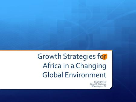 Growth Strategies for Africa in a Changing Global Environment Shahid Yusuf Growth Dialogue Washington DC.