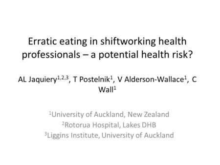 Erratic eating in shiftworking health professionals – a potential health risk? AL Jaquiery 1,2,3, T Postelnik 1, V Alderson-Wallace 1, C Wall 1 1 University.