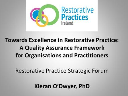 Towards Excellence in Restorative Practice: A Quality Assurance Framework for Organisations and Practitioners Restorative Practice Strategic Forum Kieran.