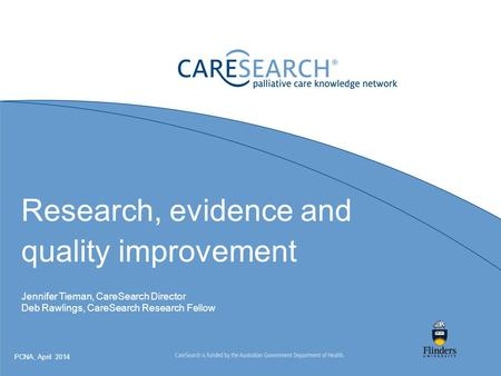 Research, evidence and quality improvement Jennifer Tieman, CareSearch Director Deb Rawlings, CareSearch Research Fellow PCNA, April 2014.