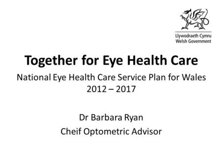 Together for Eye Health Care National Eye Health Care Service Plan for Wales 2012 – 2017 Dr Barbara Ryan Cheif Optometric Advisor.
