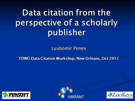 Data citation from the perspective of a scholarly publisher Lyubomir Penev TDWG Data Citation Workshop, New Orleans, Oct 2011 ViBRANT.