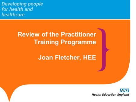Review of the Practitioner Training Programme Joan Fletcher, HEE.