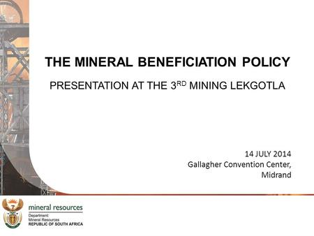 THE MINERAL BENEFICIATION POLICY PRESENTATION AT THE 3 RD MINING LEKGOTLA 14 JULY 2014 Gallagher Convention Center, Midrand.