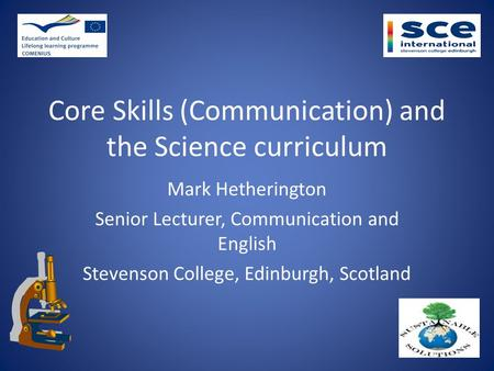 Core Skills (Communication) and the Science curriculum Mark Hetherington Senior Lecturer, Communication and English Stevenson College, Edinburgh, Scotland.