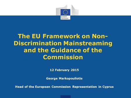 The EU Framework on Non- Discrimination Mainstreaming and the Guidance of the Commission 12 February 2015 George Markopouliotis Head of the European Commission.
