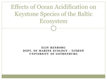 ELIN RENBORG DEPT. OF MARINE ECOLOGY - TJÄRNÖ UNIVERSITY OF GOTHENBURG Effects of Ocean Acidification on Keystone Species of the Baltic Ecosystem.