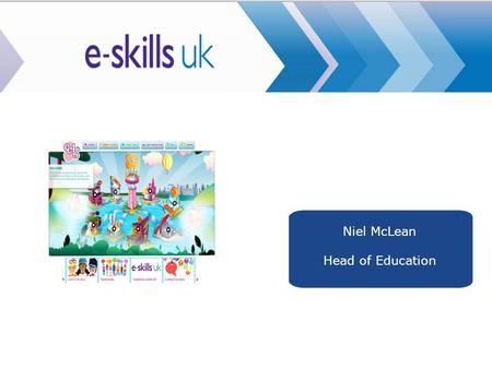 E-skills UK Niel McLean Head of Education. Before we start.....