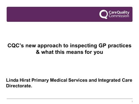 1 CQC's new approach to inspecting GP practices & what this means for you Linda Hirst Primary Medical Services and Integrated Care Directorate.