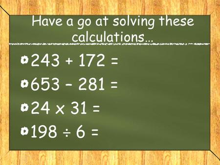 Have a go at solving these calculations… 243 + 172 = 653 – 281 = 24 x 31 = 198 ÷ 6 =