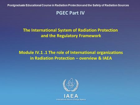 IAEA International Atomic Energy Agency PGEC Part IV The International System of Radiation Protection and the Regulatory Framework Module IV.1.1 The role.