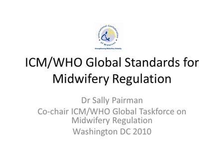 ICM/WHO Global Standards for Midwifery Regulation Dr Sally Pairman Co-chair ICM/WHO Global Taskforce on Midwifery Regulation Washington DC 2010.