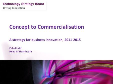 Driving Innovation Concept to Commercialisation A strategy for business innovation, 2011-2015 Zahid Latif Head of Healthcare Mark Glover 12 th January.